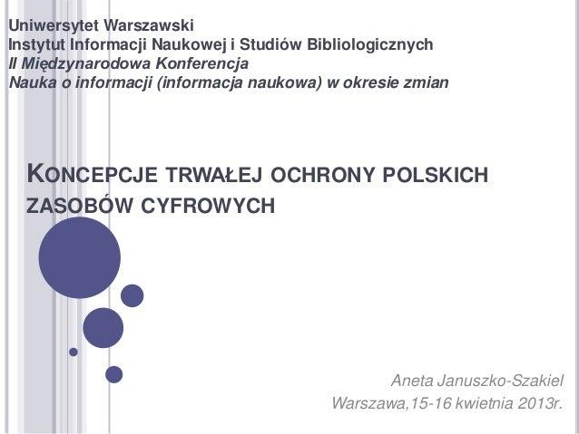 KONCEPCJE TRWAŁEJ OCHRONY POLSKICHZASOBÓW CYFROWYCHUniwersytet WarszawskiInstytut Informacji Naukowej i Studiów Bibliologi...