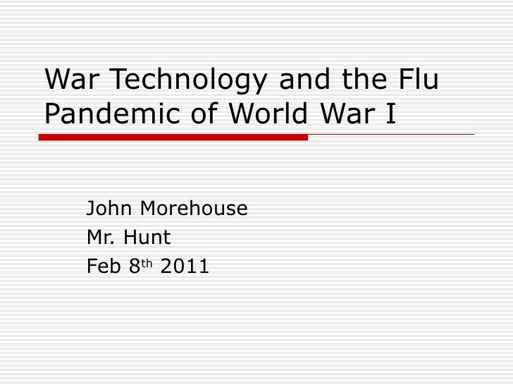 War Technology and the Flu Pandemic of World War I John Morehouse Mr. Hunt Feb 8 th  2011
