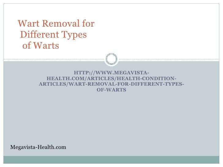 Wart Removal for   Different Types   of Warts                      HTTP://WWW.MEGAVISTA-             HEALTH.COM/ARTICLES/H...