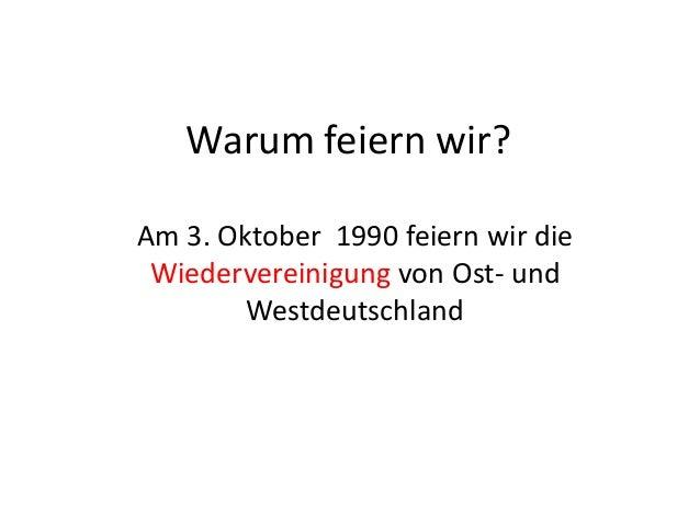 Warum feiern wir? Am 3. Oktober 1990 feiern wir die Wiedervereinigung von Ost- und Westdeutschland