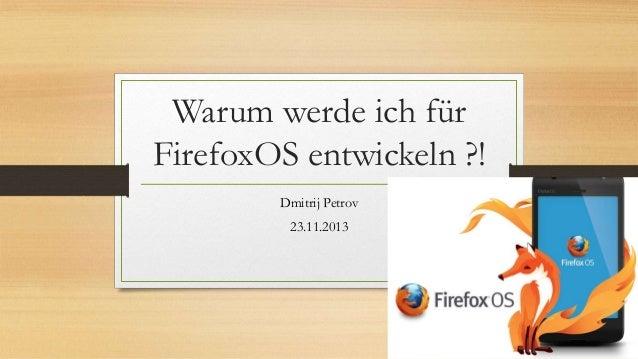 Warum werde ich für FirefoxOS entwickeln ?! Dmitrij Petrov 23.11.2013