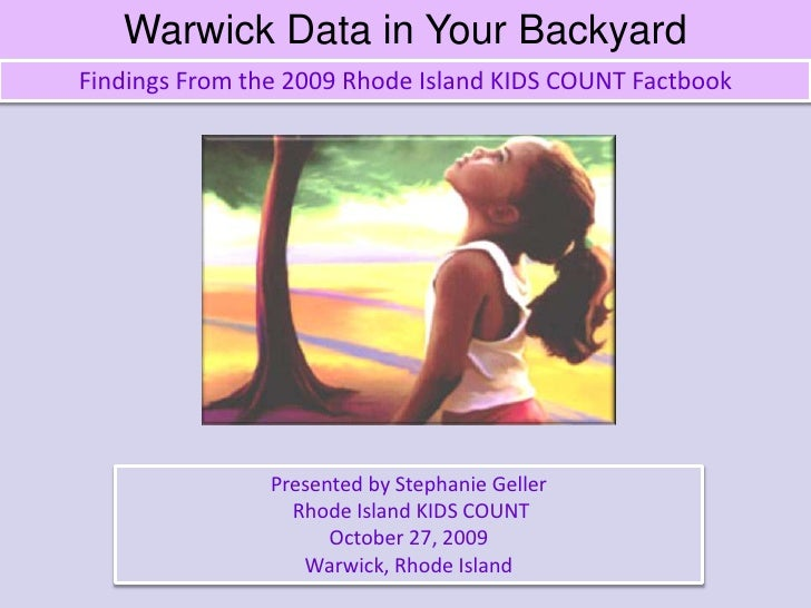 Warwick Data in Your Backyard<br />Findings From the 2009 Rhode Island KIDS COUNT Factbook<br />Presented by Stephanie Gel...
