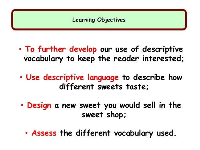 Learning Objectives • To further develop our use of descriptive vocabulary to keep the reader interested; • Use descriptiv...
