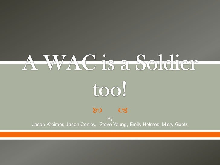 A WAC is a Soldier too!<br />By <br />Jason Kreimer, Jason Conley,  Steve Young, Emily Holmes, Misty Goetz<br />