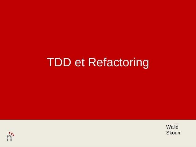 TDD et Refactoring                     Walid                     Skouri