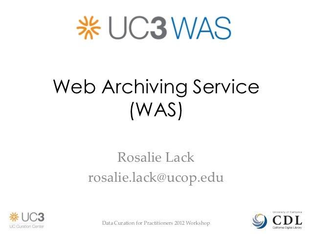 Web Archiving Service       (WAS)        Rosalie Lack   rosalie.lack@ucop.edu     Data Curation for Practitioners 2012 Wor...