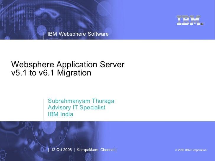 Websphere Application Server v5.1 to v6.1 Migration Subrahmanyam Thuraga Advisory IT Specialist IBM India |  12 Oct 2008  ...