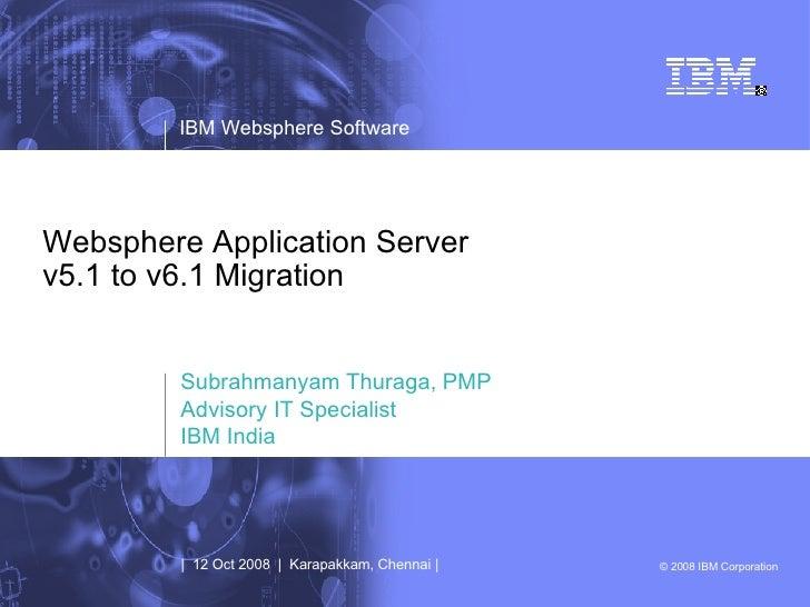 Websphere Application Server v5.1 to v6.1 Migration Subrahmanyam Thuraga, PMP Advisory IT Specialist IBM India |  12 Oct 2...