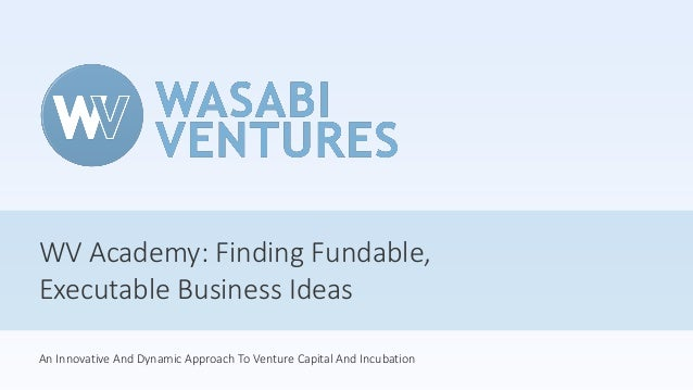 WV Academy: Finding Fundable, Executable Business Ideas An Innovative And Dynamic Approach To Venture Capital And Incubati...
