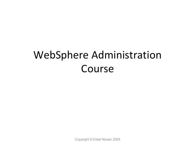 WebSphere Administration Course  Copyright © Oded Nissan 2009