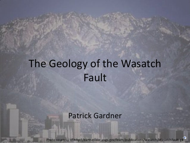 The Geology of the Wasatch          Fault                 Patrick Gardner   Photo courtesy of http://earthquake.usgs.gov/l...