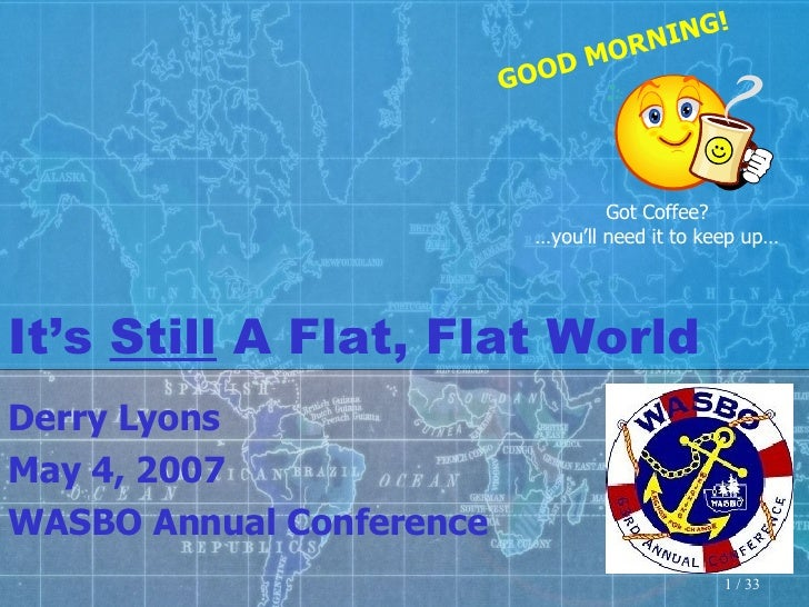 It's  Still  A Flat, Flat World Derry Lyons May 4, 2007 WASBO Annual Conference Got Coffee? … you'll need it to keep up… G...