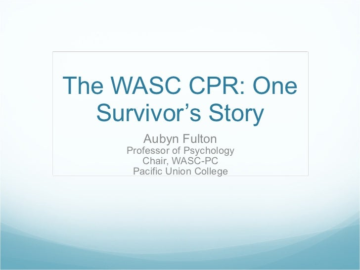 The WASC CPR: One Survivor's Story Aubyn Fulton Professor of Psychology Chair, WASC-PC Pacific Union College