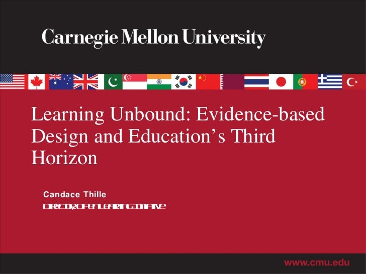 Learning Unbound: Evidence-based Design and Education's Third Horizon Candace Thille Director, Open Learning Initiative