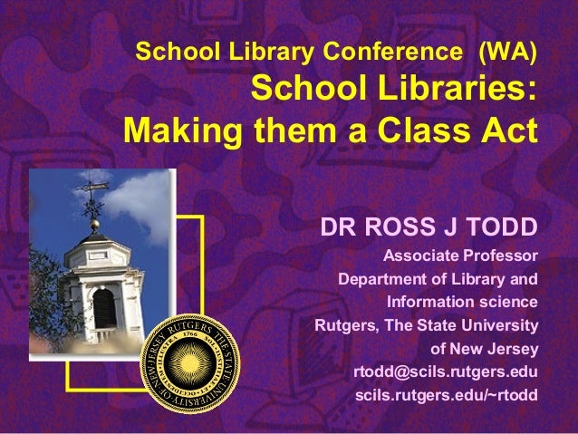School Library Conference (WA) School Libraries: Making them a Class Act DR ROSS J TODD Associate Professor Department of ...