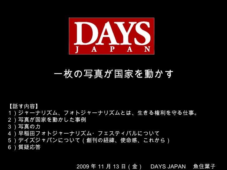 一枚の写真が国家を動かす 2009 年 11 月 13 日(金)  DAYS JAPAN  魚住葉子 【話す内容】 1)ジャーナリズム、フォトジャーナリズムとは、生きる権利を守る仕事。 2)写真が国家を動かした事例 3)写真の力 4)早稲田フォ...