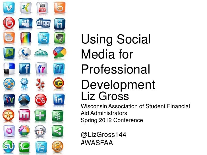 Using SocialMedia forProfessionalDevelopmentLiz GrossWisconsin Association of Student FinancialAid AdministratorsSpring 20...
