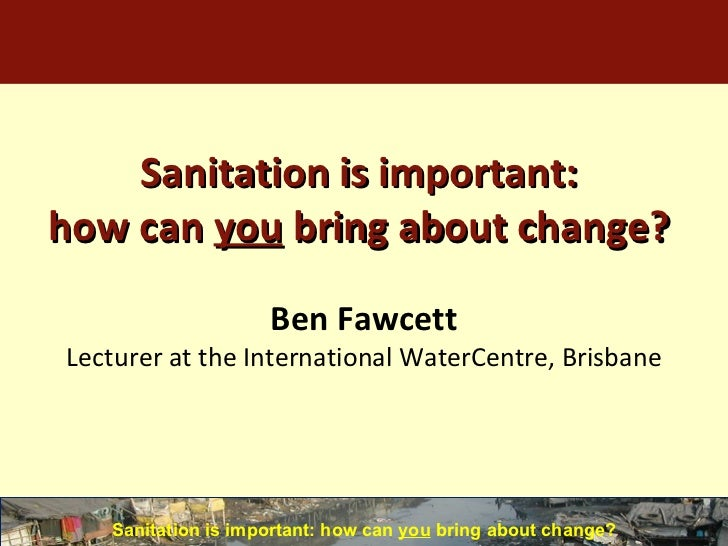 Sanitation is important: how can  you  bring about change? <ul><li>Sanitation is important: how can  you  bring about chan...