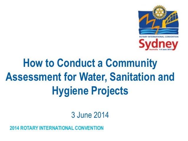 2014 ROTARY INTERNATIONAL CONVENTION How to Conduct a Community Assessment for Water, Sanitation and Hygiene Projects 3 Ju...