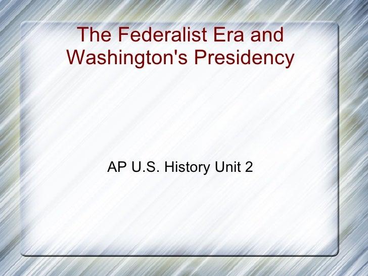 The Federalist Era and Washington's Presidency AP U.S. History Unit 2