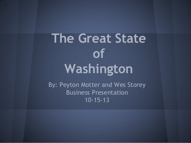 The Great State of Washington By: Peyton Motter and Wes Storey Business Presentation 10-15-13