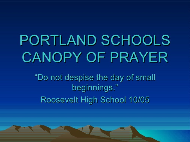 "PORTLAND SCHOOLS CANOPY OF PRAYER "" Do not despise the day of small beginnings."" Roosevelt High School 10/05"