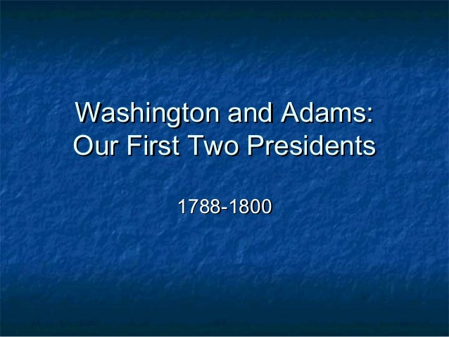 Washington and Adams: Our First Two Presidents 1788-1800