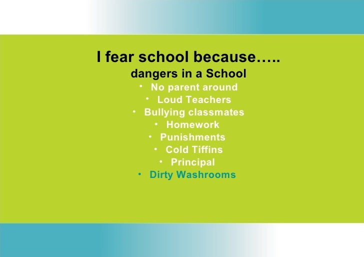 I fear school because…..    dangers in a School     • No parent around      • Loud Teachers    • Bullying classmates      ...
