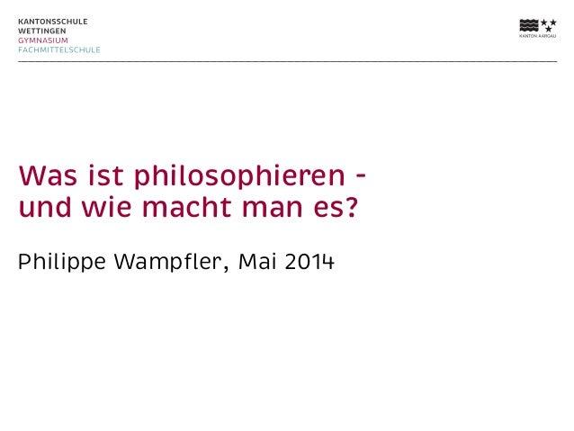 Was ist philosophieren - und wie macht man es? Philippe Wampfler, Mai 2014