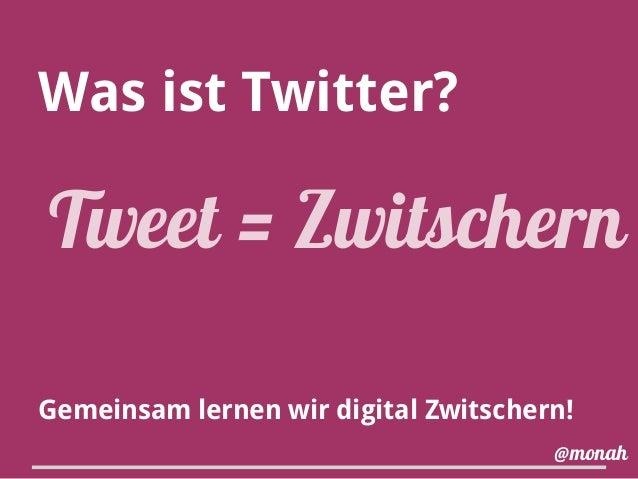 Was ist Twitter? Gemeinsam lernen wir digital Zwitschern! Tweet = Zwitschern @monah