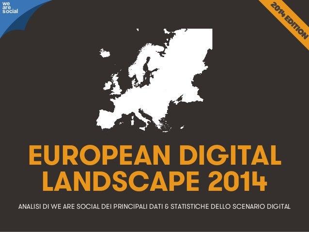 we are social  EUROPEAN DIGITAL LANDSCAPE 2014 ANALISI DI WE ARE SOCIAL DEI PRINCIPALI DATI & STATISTICHE DELLO SCENARIO D...