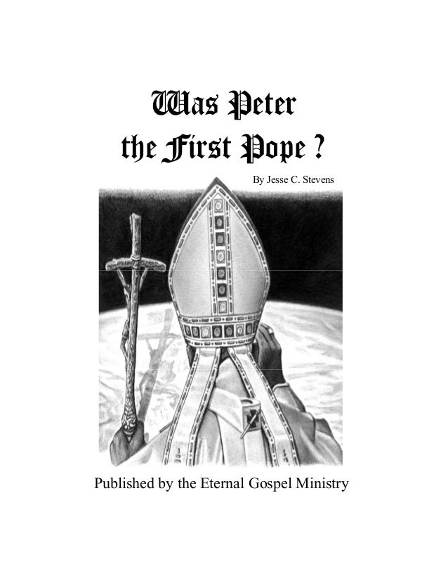 Was Peter the First Pope ? Published by the Eternal Gospel Ministry By Jesse C. Stevens