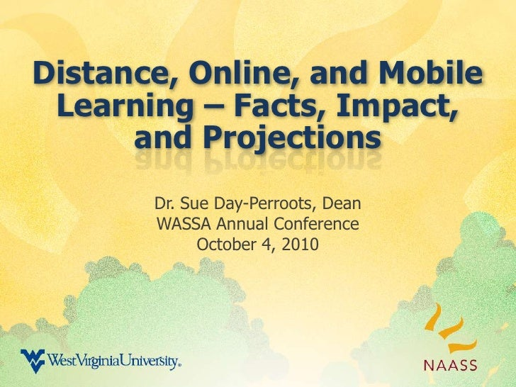 Distance, Online, and Mobile Learning – Facts, Impact, and Projections<br />Dr. Sue Day-Perroots, Dean<br />WASSA Annual C...