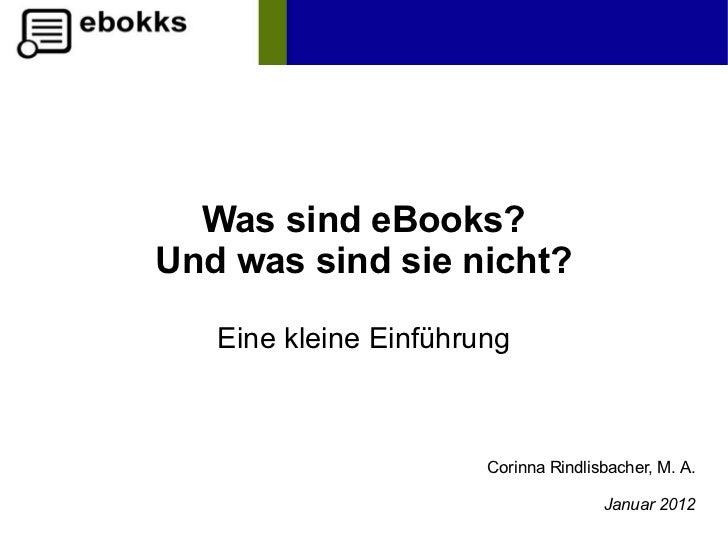 Was sind eBooks?Und was sind sie nicht?   Eine kleine Einführung                       Corinna Rindlisbacher, M. A.       ...
