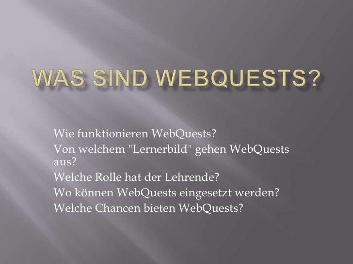 """Was sindWebQuests?<br />WiefunktionierenWebQuests?<br />Von welchem """"Lernerbild"""" gehen WebQuests aus?<br />Welch..."""
