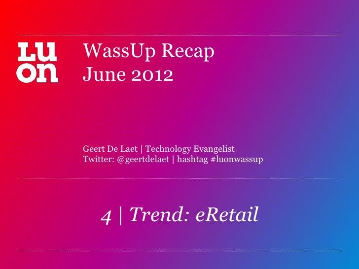 WassUp RecapJune 2012Geert De Laet | Technology EvangelistTwitter: @geertdelaet | hashtag #luonwassup    4 | Trend: eRetai...