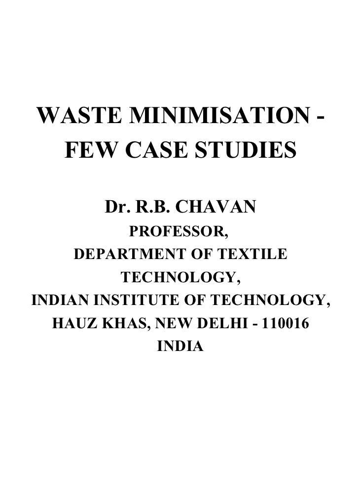 WASTE MINIMISATION - FEW CASE STUDIES Dr. R.B. CHAVAN PROFESSOR,  DEPARTMENT OF TEXTILE TECHNOLOGY, INDIAN INSTITUTE OF TE...