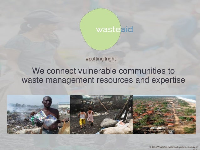 #puttingitright  We connect vulnerable communities to waste management resources and expertise  © 2014 WasteAid, watermark...