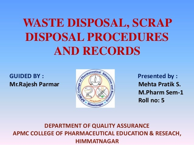 WASTE DISPOSAL, SCRAP    DISPOSAL PROCEDURES        AND RECORDSGUIDED BY :                           Presented by :Mr.Raje...