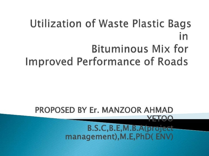 Utilization of Waste Plastic Bags inBituminous Mix forImproved Performance of Roads <br />PROPOSED BY Er. MANZOOR AHMAD...