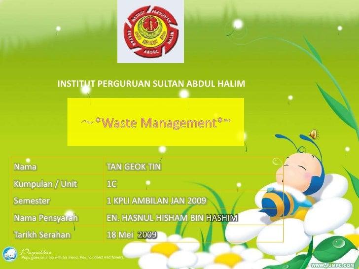 INSTITUT PERGURUAN SULTAN ABDUL HALIM<br />~*Waste Management*~<br />