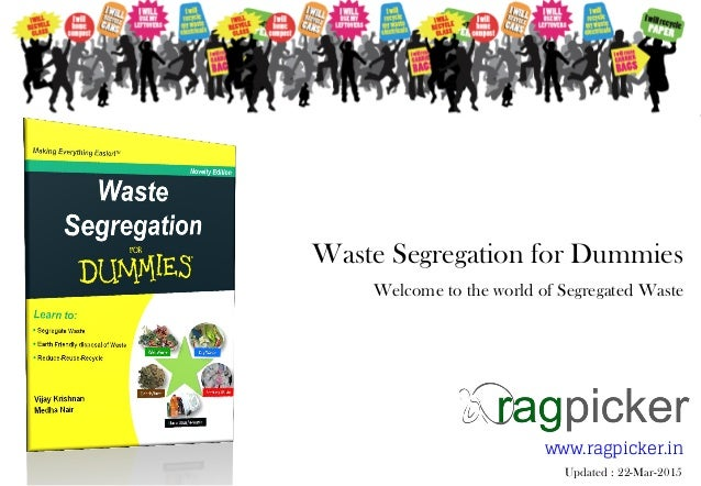Waste Segregation for Dummies Welcome to the world of Segregated Waste www.ragpicker.in Updated : 22-Mar-2015