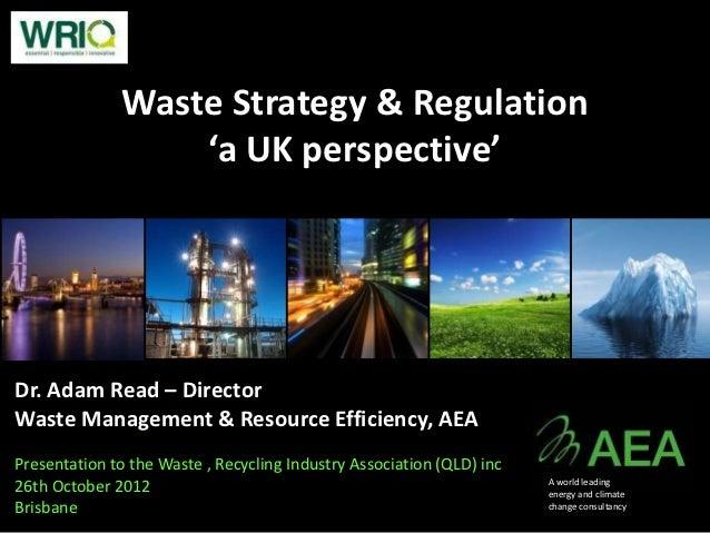 Waste Strategy & Regulation                  'a UK perspective'Dr. Adam Read – DirectorWaste Management & Resource Efficie...