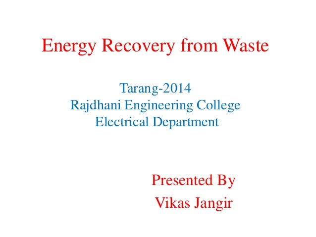 Energy Recovery from Waste Tarang-2014 Rajdhani Engineering College Electrical Department Presented By Vikas Jangir