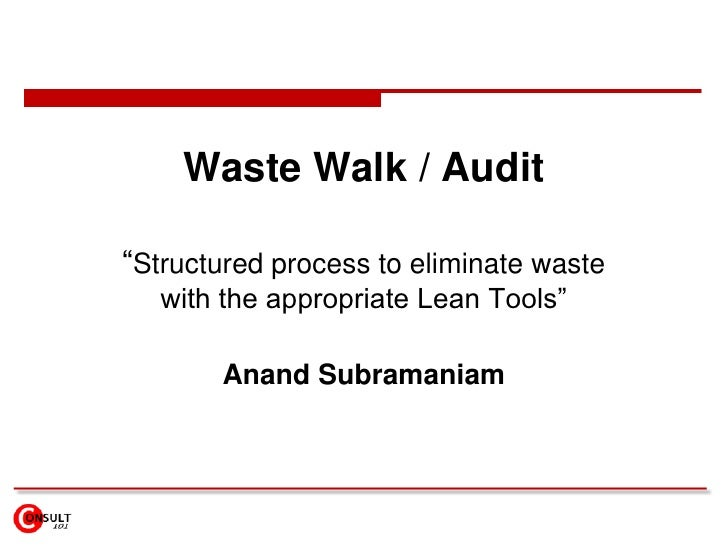 """Waste Walk / Audit""""Structured process to eliminate waste   with the appropriate Lean Tools""""       Anand Subramaniam"""