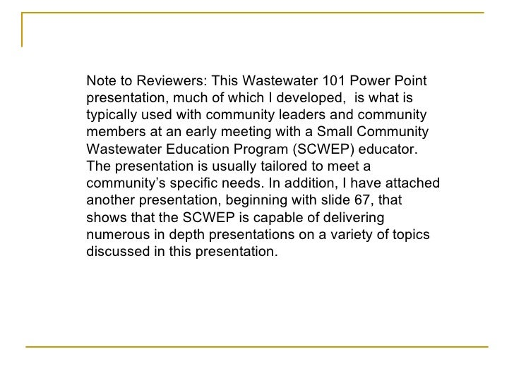 Note to Reviewers: This Wastewater 101 Power Point presentation, much of which I developed,  is what is typically used wit...