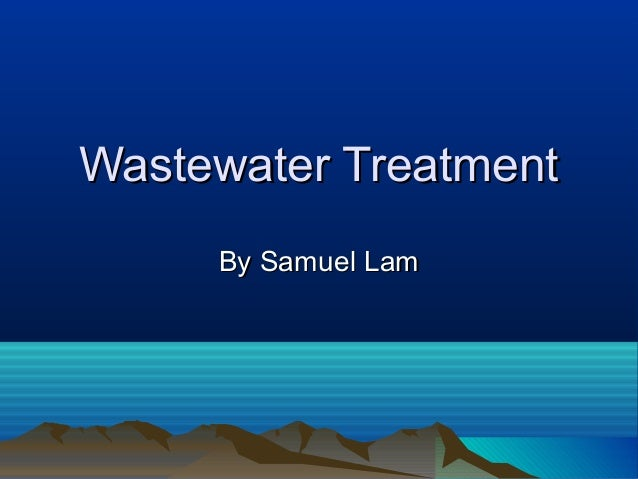 Wastewater TreatmentWastewater Treatment By Samuel LamBy Samuel Lam