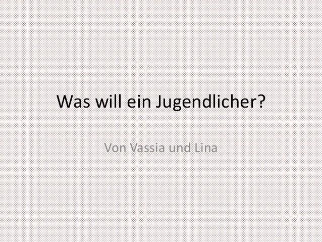 Was will ein Jugendlicher?     Von Vassia und Lina