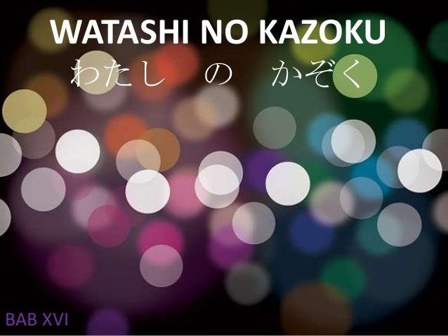 WATASHI NO KAZOKU わたし の  BAB XVI  かぞく