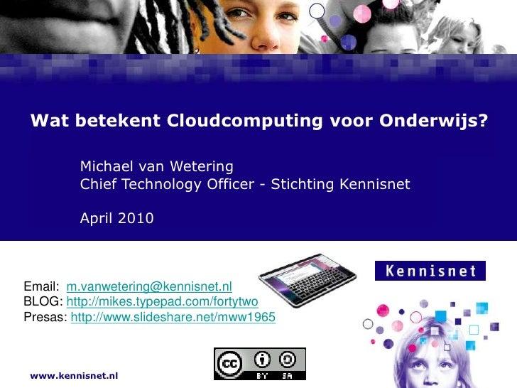 Wat betekent Cloudcomputing voor Onderwijs?<br />Michael van Wetering<br />Chief Technology Officer - Stichting Ke...